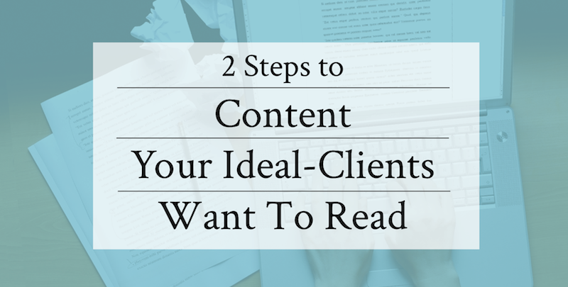 Two Steps To Content Your Ideal Clients Want To Read